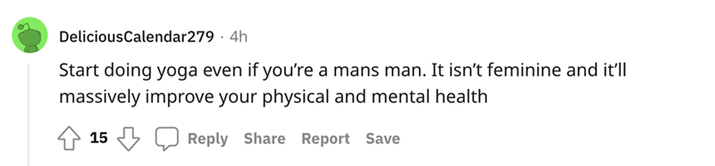 Rectangle - DeliciousCalendar279 · 4h Start doing yoga even if you're a mans man. It isn't feminine and it'll massively improve your physical and mental health 15 Reply Share Report Save