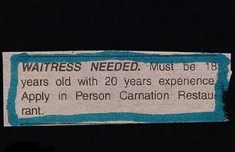 Rectangle - WAITRESS NEEDED. MUSt be 18 years old with 20 years experience, Apply in Person Carnation Restau rant.