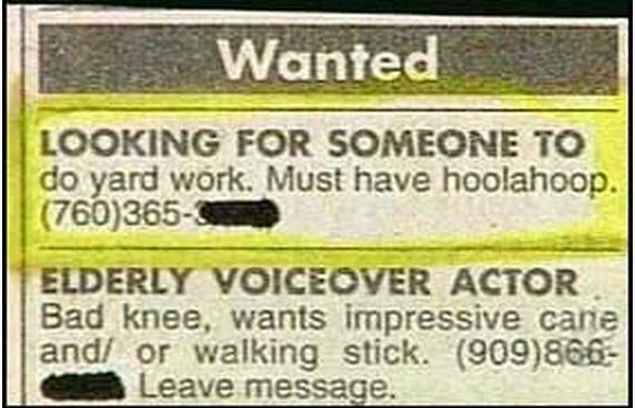 Rectangle - Wanted LOOKING FOR SOMEONE TO do yard work. Must have hoolahoop. (760)365-3 ELDERLY VOICEOVER ACTOR Bad knee, wants impressive cane and/ or walking stick. (909)866- Leave message.