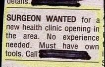 Rectangle - talls. SURGEON WANTED for a new health clinic opening in the area. No experience needed. Must have own tools. Cll
