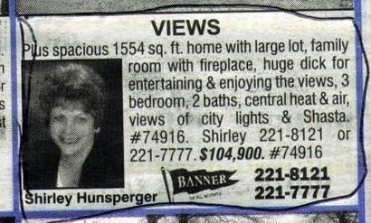 Newspaper - VIEWS Pus spacious 1554 sq. ft. home with large lot, family room with fireplace, huge dick for entertaining & enjoying the views, 3 bedroom, 2 baths, central heat & air, views of city lights & Shasta. #74916. Shirley 221-8121 or 221-7777. $104,900. #74916 221-8121 221-7777 r BANNER Shirley Hunsperger