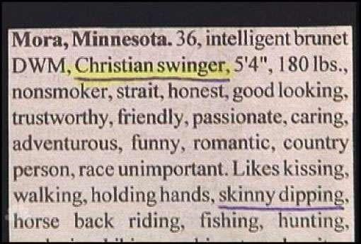 """Rectangle - Mora, Minnesota. 36, intelligent brunet DWM, Christian swinger, 5'4"""", 180 lbs., nonsmoker, strait, honest, good looking, trustworthy, friendly, passionate, caring, adventurous, funny, romantic, country person, race unimportant. Likes kissing, walking, holding hands, skinny dipping. horse back riding, fishing, hunting,"""