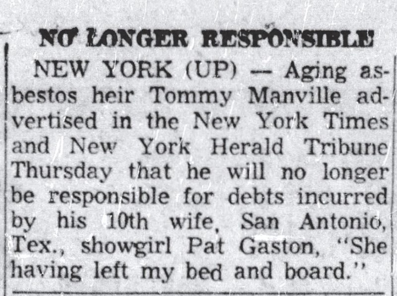 """Newspaper - NO LONGER RESPONSIBLE NEW YORK (UP) bestos heir Tommy Manville ad- vertised in the New York Times and New York Herald Tribune Thursday that he will no longer be responsible for debts incurred by his 10th wife, San Antonio, Tex., showgirl Pat Gaston, """"She having left my bed and board."""" Aging as-"""