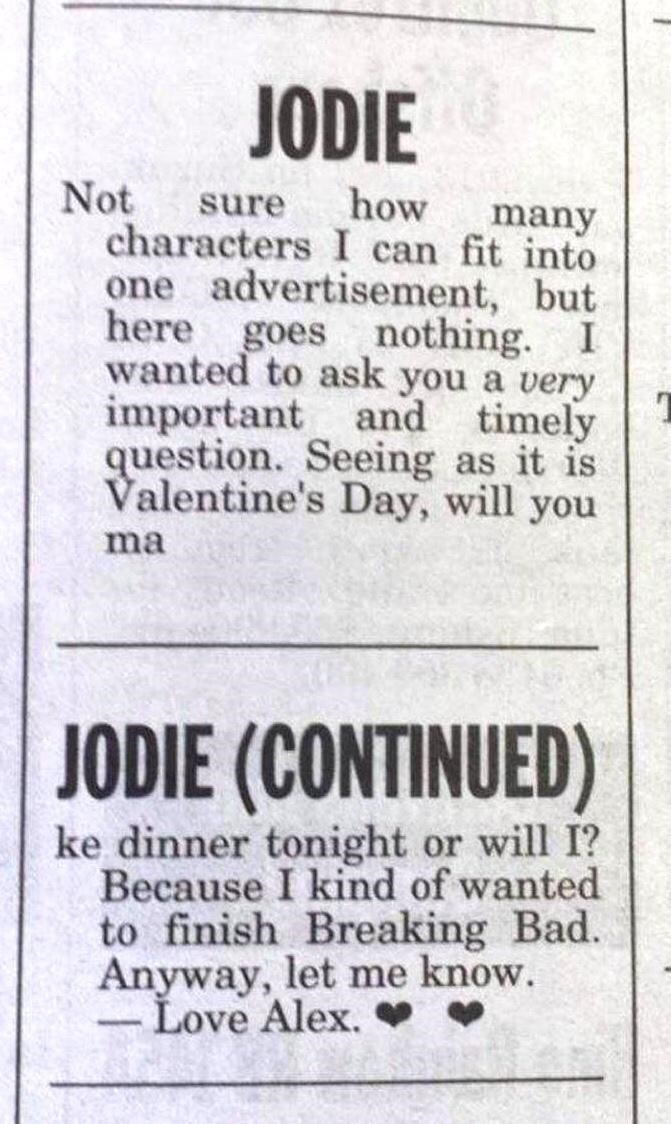 Publication - JODIE Not how sure characters I can fit into one advertisement, but here goes nothing. I wanted to ask you a very many important and timely question. Seeing as it is Valentine's Day, will you ma JODIE (CONTINUED) ke dinner tonight or will I? Because I kind of wanted to finish Breaking Bad. Anyway, let me know. Love Alex. -