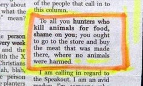 Rectangle - rry about of the people that ecall in to what the this column. mean? To all you hunters who kill animals for food, shame on you; you ought e person rery week to go to the store and buy and the the meat that was made ith the X there, where no animals Christians ah, blah, e person the Speakout. I am an avid planters were harmed. I am calling in regard to