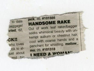 Rectangle - jack, 46, #101566 HANDSOME RAKE Out of work leaf raker/bagger seeks whimsical beauty with un- kempt auburn or chestnut hair, cool with coarse hands and a penchant for whistling. mellow mo, 28, #101318 I NEED A WOMAME to date paggage! arted, 62, CK! who loves ck to al- just about and hin