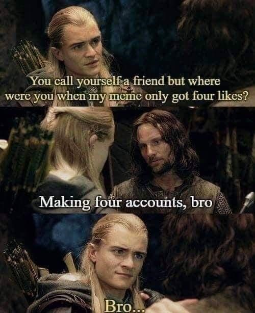 Head - You call yourself a friend but where were you when my meme only got four likes? Making four accounts, bro Bro...
