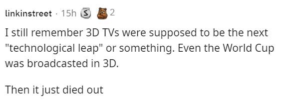 """Rectangle - linkinstreet - 15h S 2 I still remember 3D TVs were supposed to be the next """"technological leap"""" or something. Even the World Cup was broadcasted in 3D. Then it just died out"""