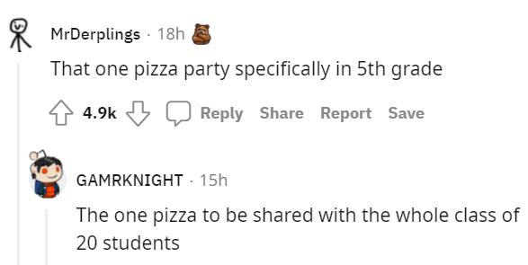 Rectangle - * MrDerplings · 18h That one pizza party specifically in 5th grade 4.9k Reply Share Report Save GAMRKNIGHT · 15h The one pizza to be shared with the whole class of 20 students