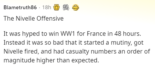Organism - Blametruth86 · 18h The Nivelle Offensive It was hyped to win WW1 for France in 48 hours. Instead it was so bad that it started a mutiny, got Nivelle fired, and had casualty numbers an order of magnitude higher than expected.