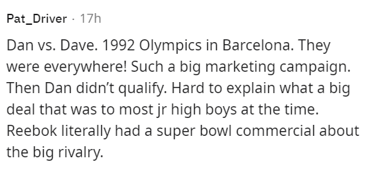 Font - Pat_Driver · 17h Dan vs. Dave. 1992 Olympics in Barcelona. They were everywhere! Such a big marketing campaign. Then Dan didn't qualify. Hard to explain what a big deal that was to most jr high boys at the time. Reebok literally had a super bowl commercial about the big rivalry.