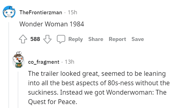 Font - TheFrontierzman - 15h Wonder Woman 1984 588 Reply Share Report Save co_fragment - 13h The trailer looked great, seemed to be leaning into all the best aspects of 80s-ness without the suckiness. Instead we got Wonderwoman: The Quest for Peace.