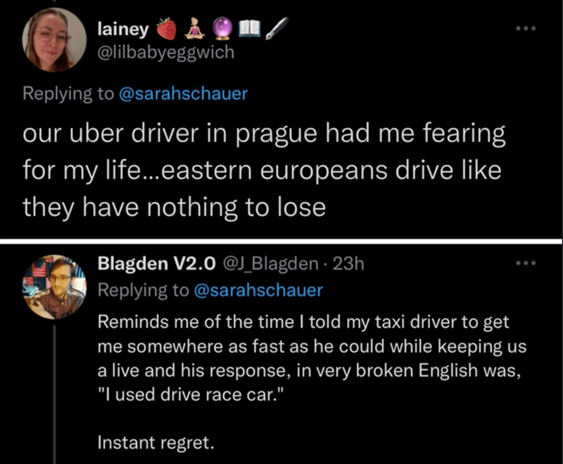 """World - lainey @lilbabyeggwich Replying to @sarahschauer our uber driver in prague had me fearing for my life...eastern europeans drive like they have nothing to lose Blagden V2.0 @J_Blagden · 23h Replying to @sarahschauer Reminds me of the time I told my taxi driver to get me somewhere as fast as he could while keeping us a live and his response, in very broken English was, """"I used drive race car."""" Instant regret."""