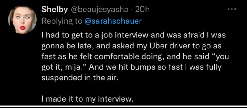 """Font - Shelby @beaujesyasha · 20h Replying to @sarahschauer I had to get to a job interview and was afraid I was gonna be late, and asked my Uber driver to go as fast as he felt comfortable doing, and he said """"you got it, mija."""" And we hit bumps so fast I was fully suspended in the air. I made it to my interview."""