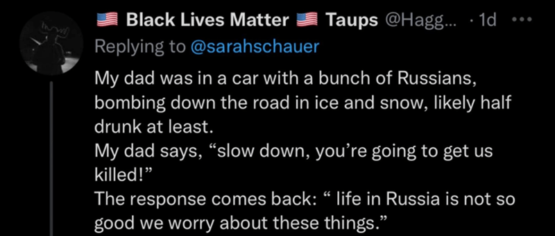 """Font - Black Lives Matter Taups @Hag. · 1d ... Replying to @sarahschauer My dad was in a car with a bunch of Russians, bombing down the road in ice and snow, likely half drunk at least. My dad says, """"slow down, you're going to get us killed!"""" The response comes back: """" life in Russia is not so good we worry about these things."""""""