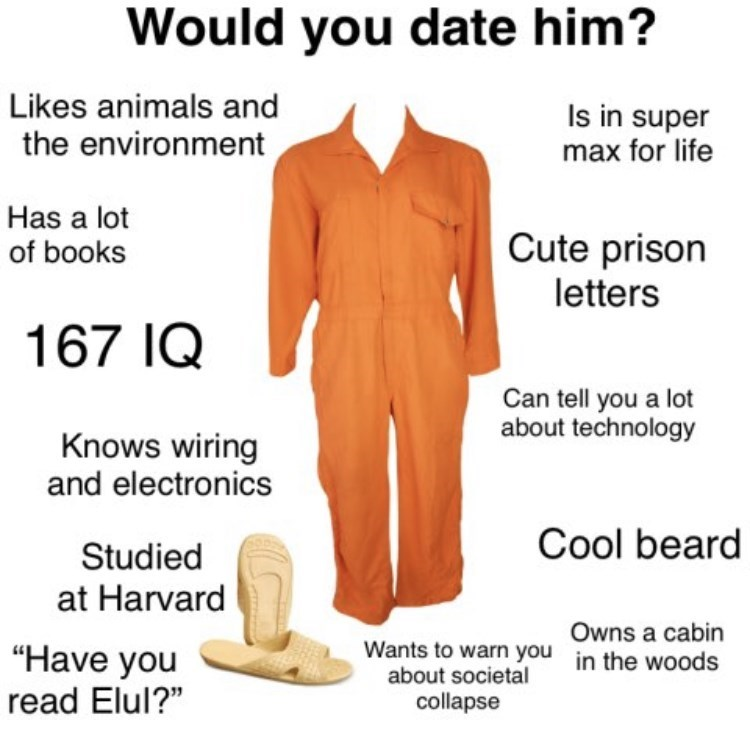 """Outerwear - Would you date him? Likes animals and Is in super max for life the environment Has a lot of books Cute prison letters 167 IQ Can tell you a lot about technology Knows wiring and electronics Cool beard Studied at Harvard Owns a cabin """"Have you read Elul?"""" Wants to warn you in the woods about societal collapse"""