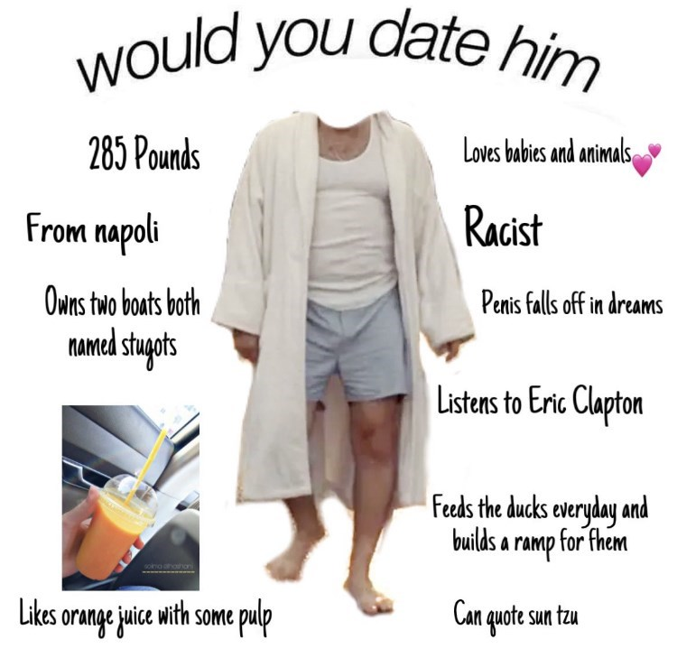 Outerwear - would you date him 285 Pounds Loves babies and animals From napoli Racist Penis falls off in dreams Owns two boats both MAmed stugats Listens to Eric Clapton Feeds the ducks everyday and builds a ramp for fhem Likes orange juice with some pulp Can quote sun tzu