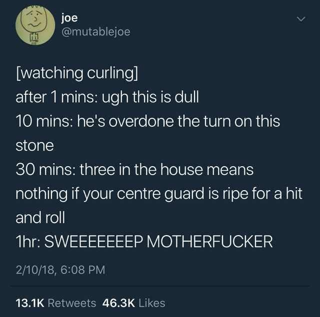 Font - joe @mutablejoe [watching curling] after 1 mins: ugh this is dull 10 mins: he's overdone the turn on this stone 30 mins: three in the house means nothing if your centre guard is ripe for a hit and roll 1hr: SWEEEEEEEP MOTHERFUCKER 2/10/18, 6:08 PM 13.1K Retweets 46.3K Likes