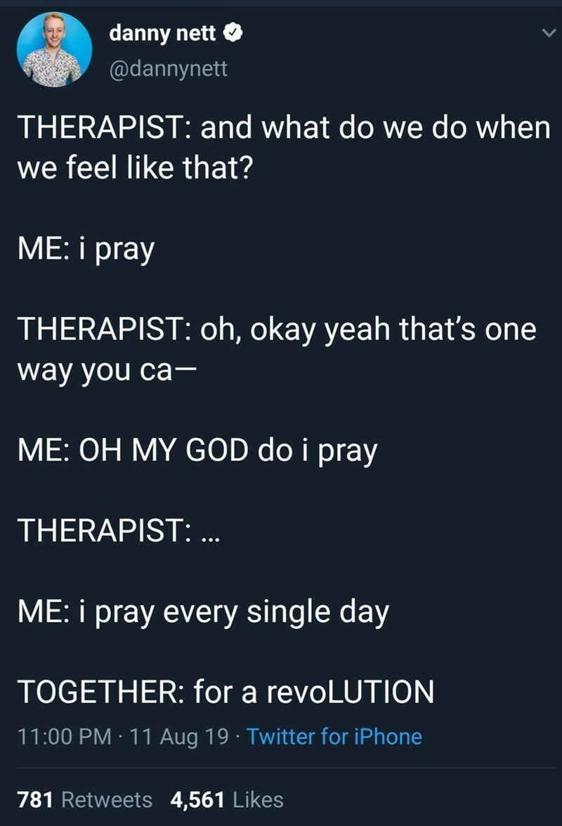 Font - danny nett O @dannynett THERAPIST: and what do we do when we feel like that? ME: i pray THERAPIST: oh, okay yeah that's one way you ca- ME: OH MY GOD do i pray THERAPIST: .. ME: i pray every single day TOGETHER: for a revoLUTION 11:00 PM · 11 Aug 19 · Twitter for iPhone 781 Retweets 4,561 Likes