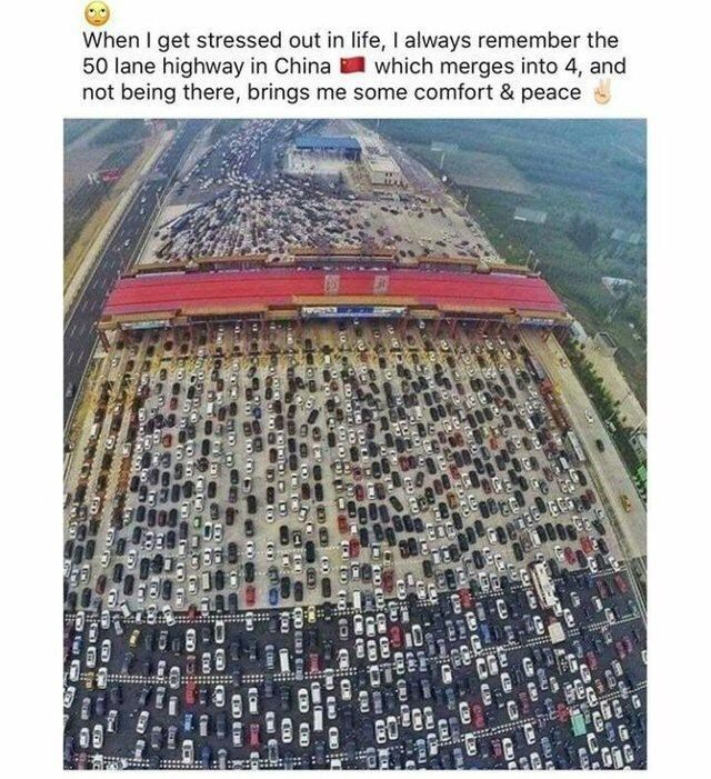 World - When I get stressed out in life, I always remember the 50 lane highway in China which merges into 4, and not being there, brings me some comfort & peace C Go OI CU GORDD OU CO ED OO CO ED EL O ON