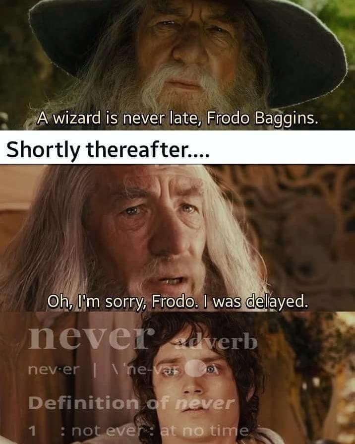 Forehead - A wizard is never late, Frodo Baggins. Shortly thereafter... Oh, I'm sorry, Frodo. I was delayed. never ad verb nev er | \ ne-varo Definition of never : not ever : at no time