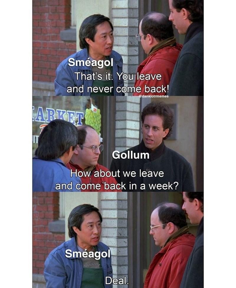 Head - Sméagol That's it. You leave and never come back! @danklotrmemes ARKET IT Gollum How about we leave and come back in a week? Sméagol Deal.