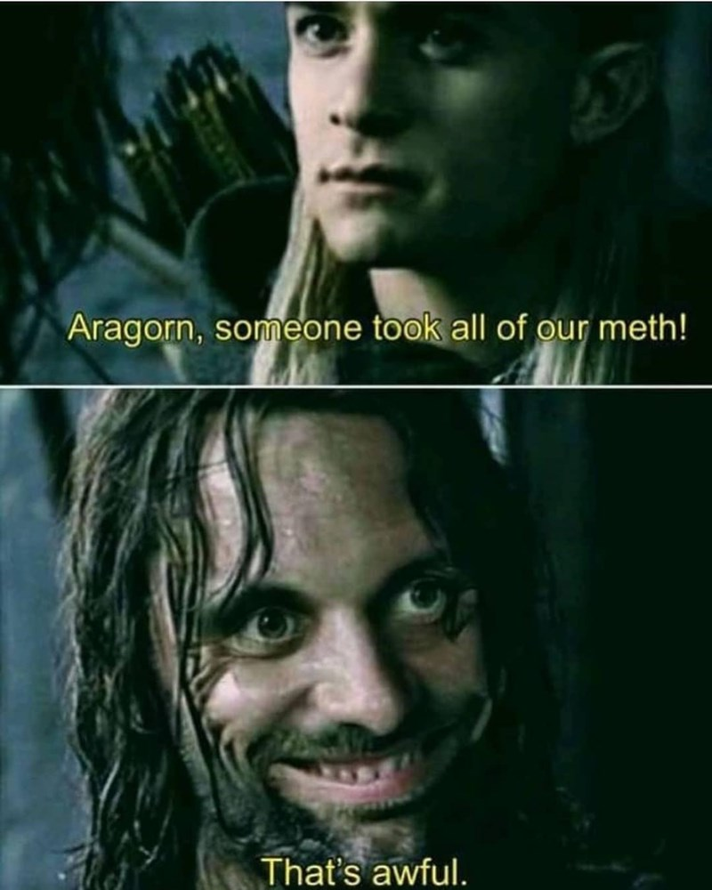 Face - Aragorn, someone took all of our meth! That's awful.