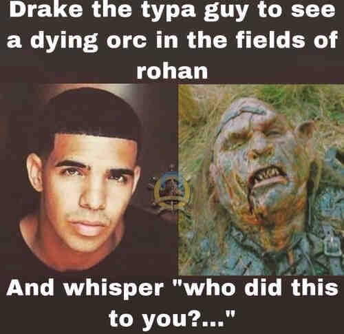 """Forehead - Drake the typa guy to see a dying orc in the fields of rohan And whisper """"who did this to you?..."""""""