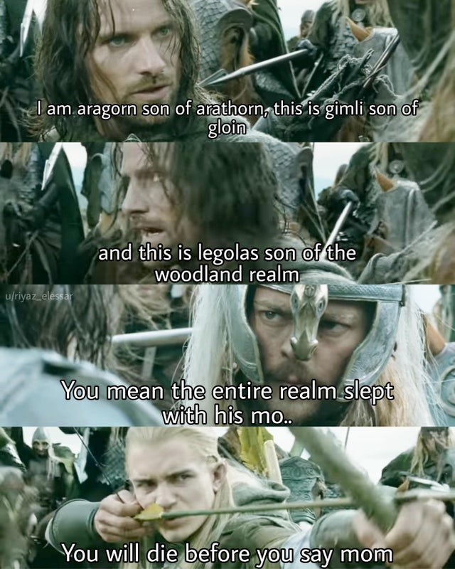 Face - I am aragorn son of arathorn, this is gimli son of gloin and this is legolas son of the woodland realm u/riyaz elessar You mean the entire realm slept with his mo.. You will die before you say mom