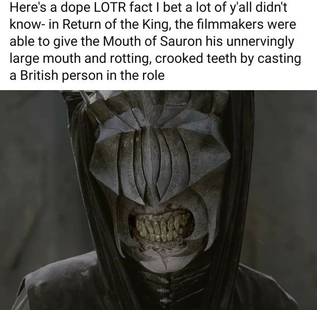 Human body - Here's a dope LOTR fact I bet a lot of y'all didn't know- in Return of the King, the filmmakers were able to give the Mouth of Sauron his unnervingly large mouth and rotting, crooked teeth by casting a British person in the role