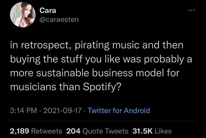 Font - Cara @caraesten in retrospect, pirating music and then buying the stuff you like was probably a more sustainable business model for musicians than Spotify? 3:14 PM · 2021-09-17 · Twitter for Android 2,189 Retweets 204 Quote Tweets 31.5K Likes