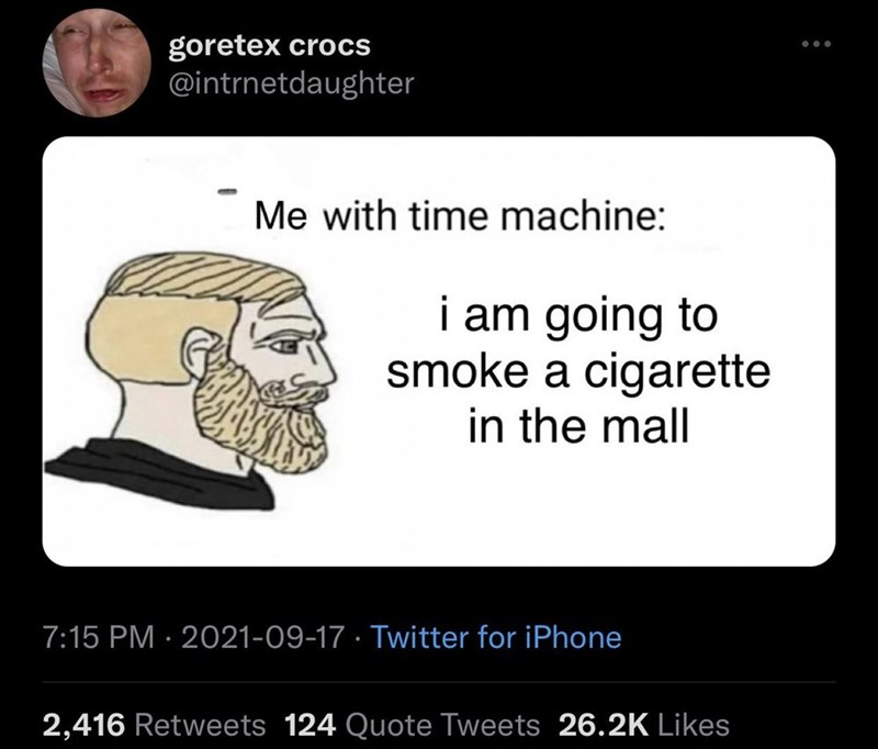Jaw - goretex crocs @intrnetdaughter Me with time machine: i am going to smoke a cigarette in the mall 7:15 PM · 2021-09-17 · Twitter for iPhone 2,416 Retweets 124 Quote Tweets 26.2K Likes