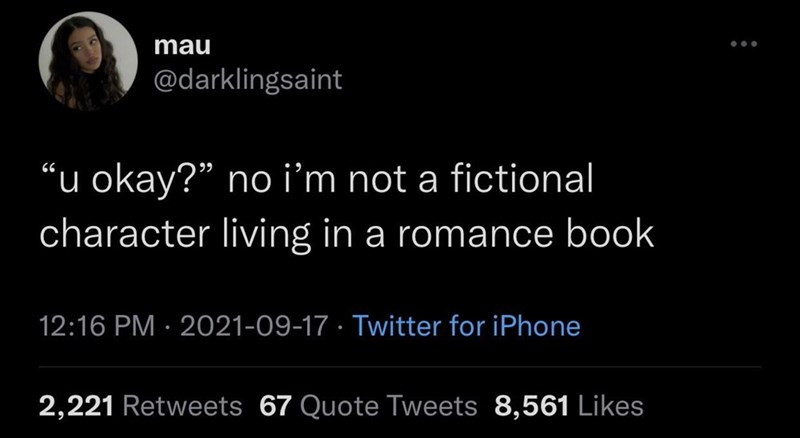 """Organism - mau ... @darklingsaint """"u okay?"""" no i'm not a fictional character living in a romance book 12:16 PM · 2021-09-17 · Twitter for iPhone 2,221 Retweets 67 Quote Tweets 8,561 Likes"""