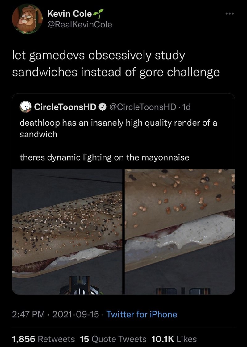 Vertebrate - Kevin Cole ... @RealKevinCole let gamedevs obsessively study sandwiches instead of gore challenge CircleToonsHDO @CircleToonsHD · 1d deathloop has an insanely high quality render of a sandwich theres dynamic lighting on the mayonnaise 2:47 PM · 2021-09-15 · Twitter for iPhone 1,856 Retweets 15 Quote Tweets 10.1K Likes