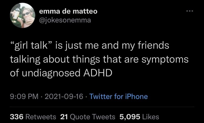 """Human - emma de matteo @jokesonemma girl talk"""" is just me and my friends talking about things that are symptoms of undiagnosed ADHD 9:09 PM · 2021-09-16 · Twitter for iPhone 336 Retweets 21 Quote Tweets 5,095 Likes"""