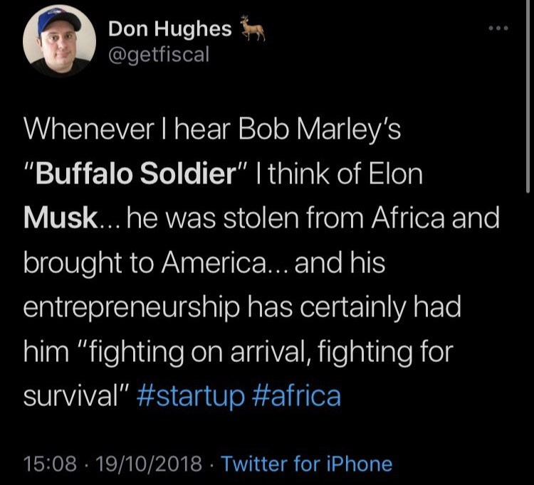 """World - Don Hughes @getfiscal Whenever I hear Bob Marley's """"Buffalo Soldier"""" I think of Elon Musk... he was stolen from Africa and brought to America... and his entrepreneurship has certainly had him """"fighting on arrival, fighting for survival"""" #startup #africa 15:08 · 19/10/2018 · Twitter for iPhone"""