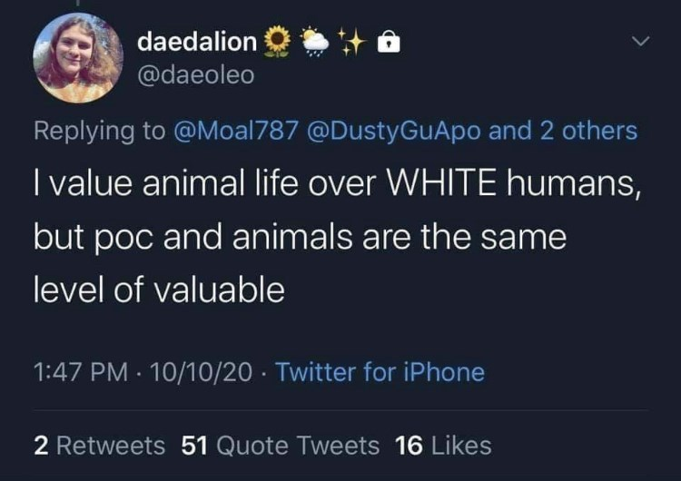 World - daedalion @daeoleo Replying to @Moal787 @DustyGuApo and 2 others I value animal life over WHITE humans, but poc and animals are the same level of valuable 1:47 PM · 10/10/20 · Twitter for iPhone 2 Retweets 51 Quote Tweets 16 Likes