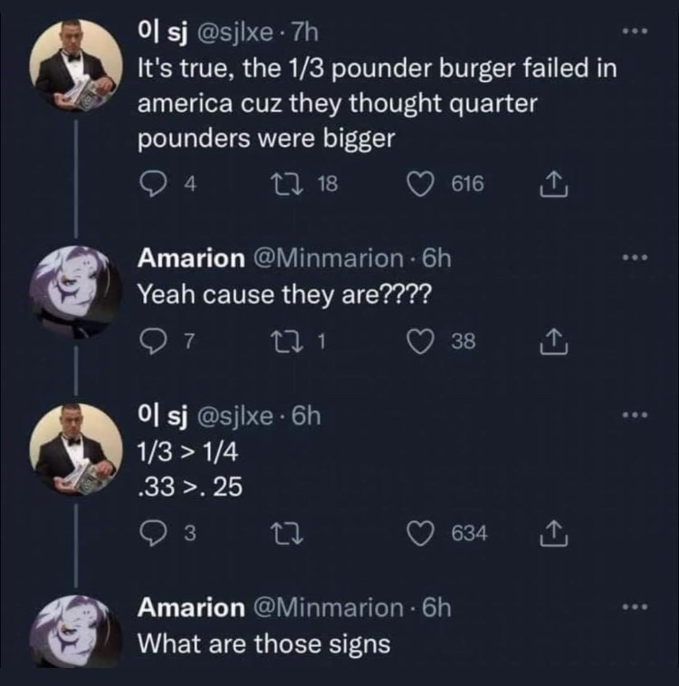 Organism - 0l sj @sjlxe · 7h It's true, the 1/3 pounder burger failed in america cuz they thought quarter pounders were bigger 4 27 18 616 Amarion @Minmarion 6h Yeah cause they are???? 27 1 38 0l sj @sjlxe · 6h 1/3 > 1/4 .33 >. 25 634 Amarion @Minmarion 6h What are those signs