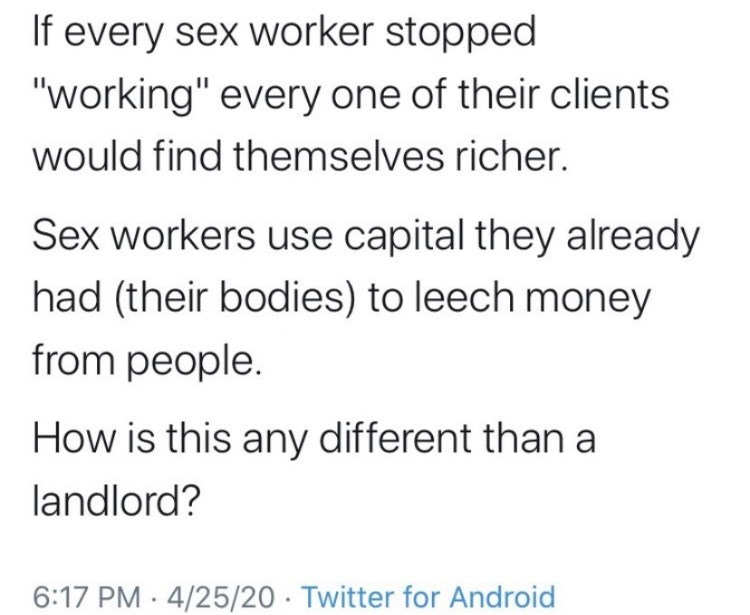 """Font - If every sex worker stopped """"working"""" every one of their clients would find themselves richer. Sex workers use capital they already had (their bodies) to leech money from people. How is this any different than a landlord? 6:17 PM · 4/25/20 · Twitter for Android"""