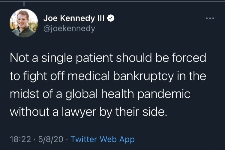 World - Joe Kennedy III @joekennedy Not a single patient should be forced to fight off medical bankruptcy in the midst of a global health pandemic without a lawyer by their side. 18:22 · 5/8/20 · Twitter Web App
