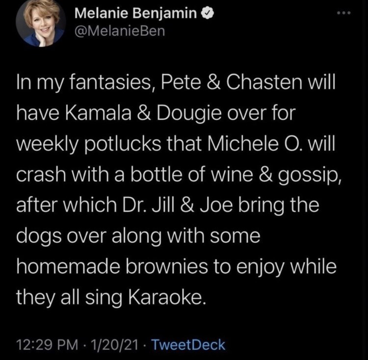 Organism - Melanie Benjamin @MelanieBen In my fantasies, Pete & Chasten will have Kamala & Dougie over for weekly potlucks that Michele O. will crash with a bottle of wine & gossip, after which Dr. Jill & Joe bring the dogs over along with some homemade brownies to enjoy while they all sing Karaoke. 12:29 PM · 1/20/21 · TweetDeck