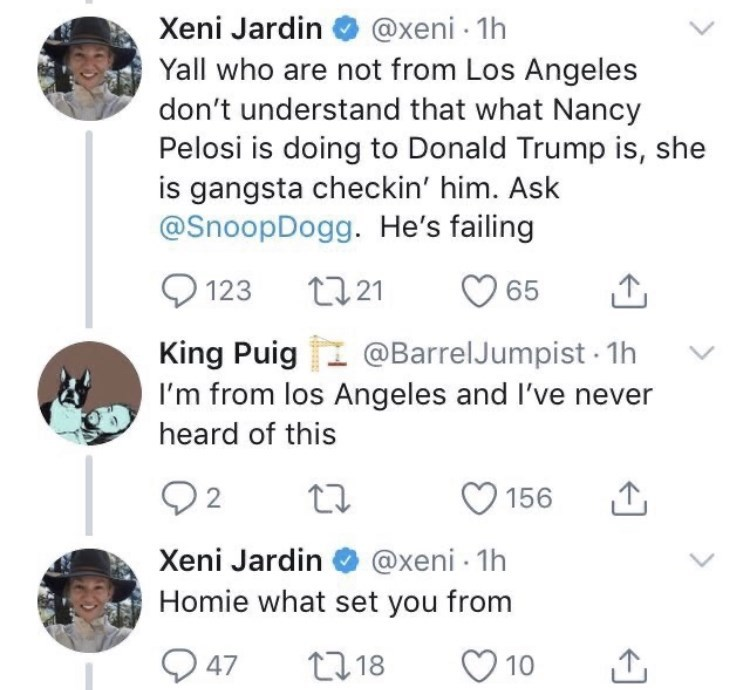 Organism - @xeni · 1h Yall who are not from Los Angeles don't understand that what Nancy Pelosi is doing to Donald Trump is, she is gangsta checkin' him. Ask @SnoopDogg. He's failing Xeni Jardin O 123 2721 '65 King Puig @BarrelJumpist - 1h I'm from los Angeles and I've never heard of this Q2 156 Xeni Jardin O @xeni - 1h Homie what set you from Q 47 27 18 10