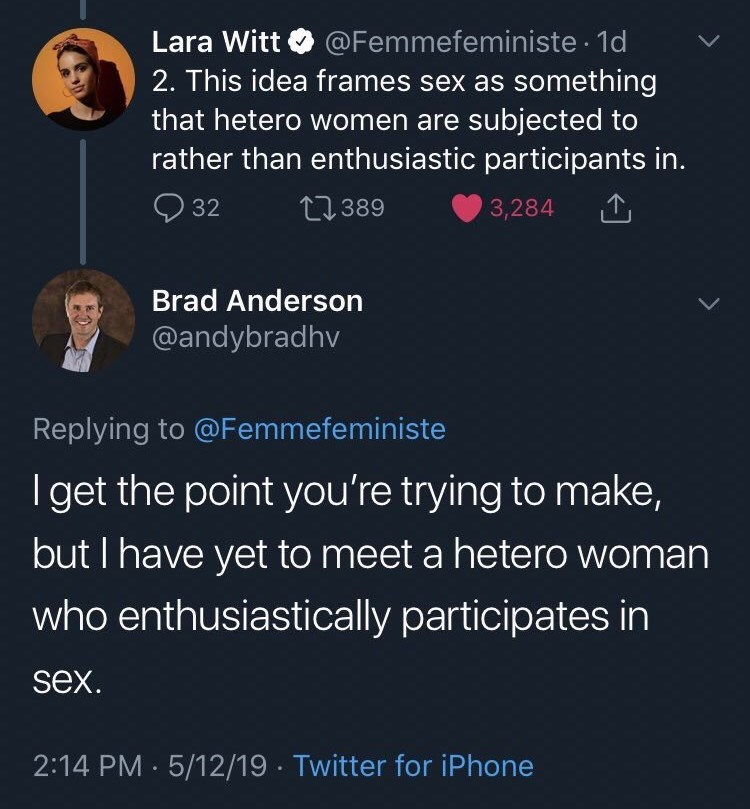 Organism - Lara Witt O @Femmefeministe · 1d 2. This idea frames sex as something that hetero women are subjected to rather than enthusiastic participants in. O 32 27389 3,284 Brad Anderson @andybradhv Replying to @Femmefeministe I get the point you're trying to make, but I have yet to meet a hetero woman who enthusiastically participates in sex. 2:14 PM 5/12/19 · Twitter for iPhone