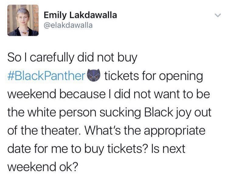 Font - Emily Lakdawalla @elakdawalla So l carefully did not buy #BlackPanther tickets for opening weekend because I did not want to be the white person sucking Black joy out of the theater. What's the appropriate date for me to buy tickets? Is next weekend ok?