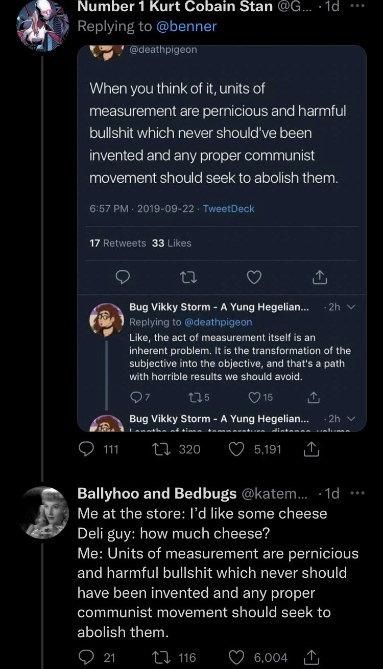 Product - Number 1 Kurt Cobain Stan @G... · 1d Replying to @benner V@deathpigeon When you think of it, units of measurement are pernicious and harmful bullshit which never should've been invented and any proper communist movement should seek to abolish them. 6:57 PM · 2019-09-22 TweetDeck 17 Retweets 33 Likes Bug Vikky Storm - A Yung Hegelian... 2h v Replying to @deathpigeon Like, the act of measurement itself is an inherent problem. It is the transformation of the subjective into the objective,