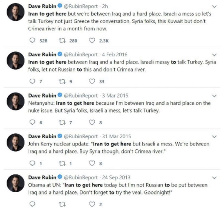 Font - Dave Rubin @RubinReport 2h Iran to get here but we're between Iraq and a hard place. Israeli a mess so let's talk Turkey not just Greece the conversation. Syria folks, this Kuwait but don't Crimea river in a month from now. O 528 t7 280 O 2.3K Dave Rubin @RubinReport 4 Feb 2016 Iran to get here between Iraq and a hard place. Israeli messy to talk Turkey. Syria folks, let not Russian to this and don't Crimea river. 7 17 9 O 33 Dave Rubin @RubinReport 3 Mar 2015 Netanyahu: Iran to get here