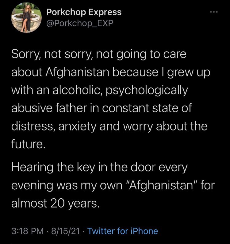 """Font - Porkchop Express @Porkchop_EXP ... Sorry, not sorry, not going to care about Afghanistan because I grew up with an alcoholic, psychologically abusive father in constant state of distress, anxiety and worry about the future. Hearing the key in the door every evening was my own """"Afghanistan"""" for almost 20 years. 3:18 PM · 8/15/21 · Twitter for iPhone"""