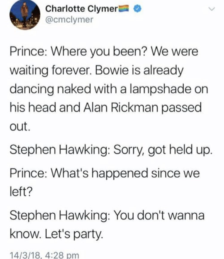 Font - Charlotte Clymer @cmclymer Prince: Where you been? We were waiting forever. Bowie is already dancing naked with a lampshade on his head and Alan Rickman passed out. Stephen Hawking: Sorry, got held up. Prince: What's happened since we left? Stephen Hawking: You don't wanna know. Let's party. 14/3/18, 4:28 pm
