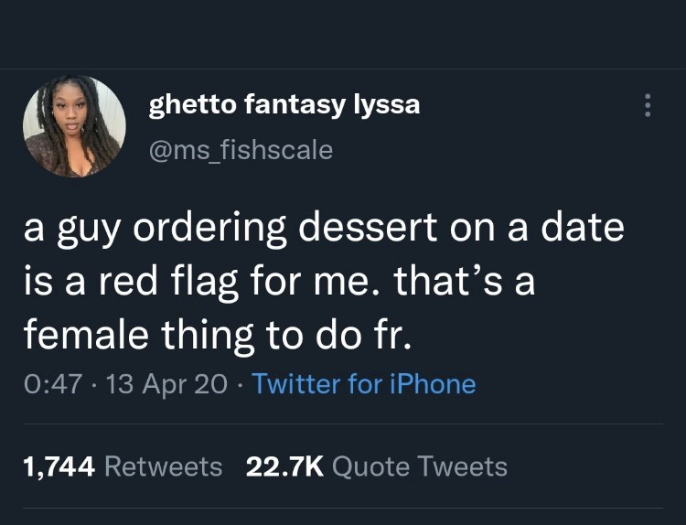 Font - ghetto fantasy lyssa @ms_fishscale a guy ordering dessert on a date is a red flag for me. that's a female thing to do fr. 0:47 · 13 Apr 20 · Twitter for iPhone 1,744 Retweets 22.7K Quote Tweets