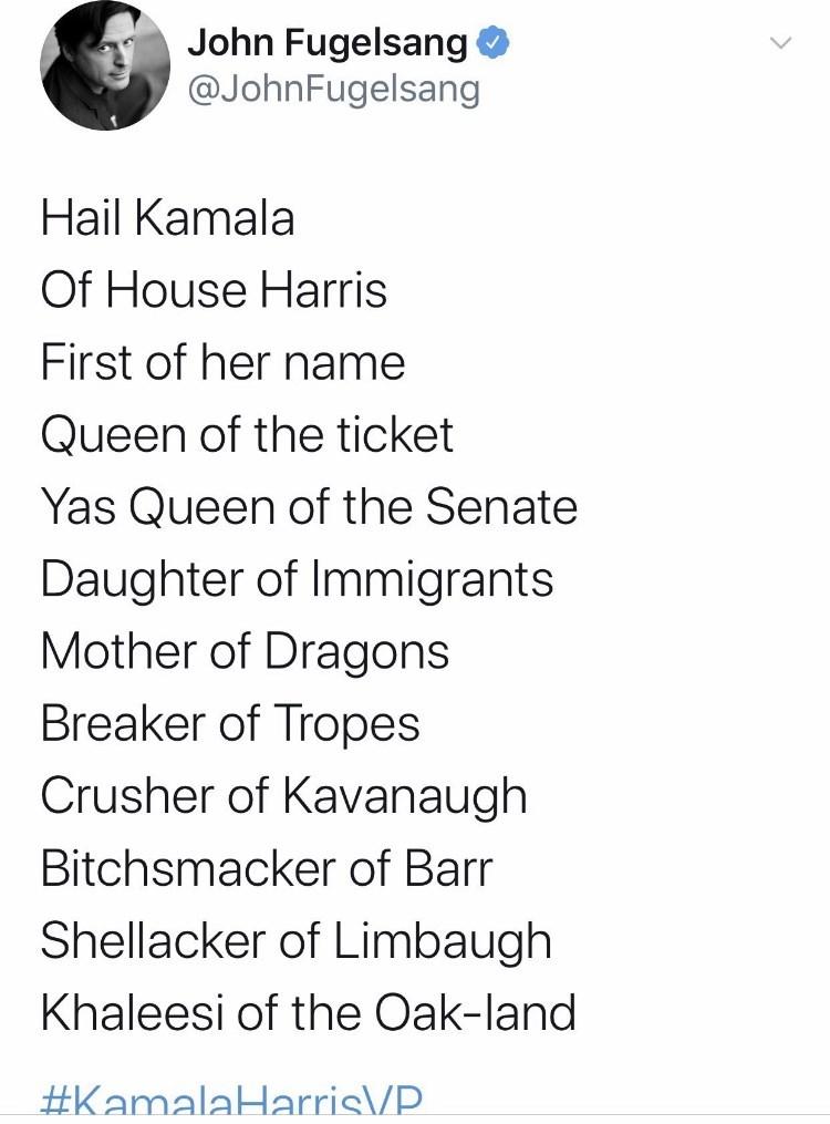 Font - John Fugelsang O @JohnFugelsang Hail Kamala Of House Harris First of her name Queen of the ticket Yas Queen of the Senate Daughter of Immigrants Mother of Dragons Breaker of Tropes Crusher of Kavanaugh Bitchsmacker of Barr Shellacker of Limbaugh Khaleesi of the Oak-land #KamalaHarris/P.